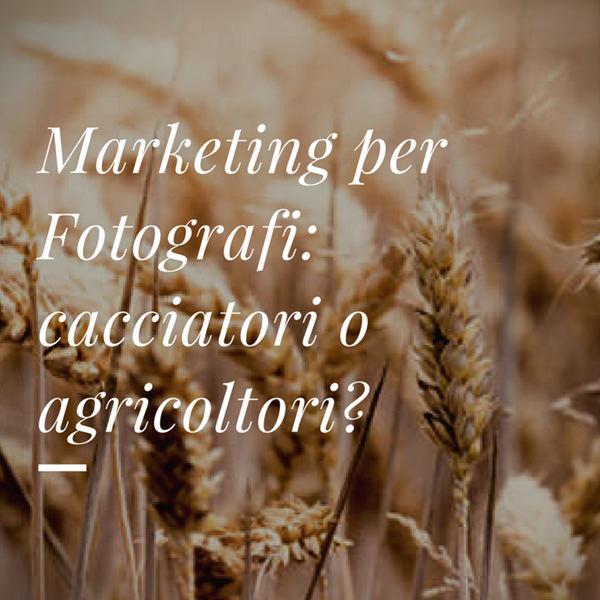 Marketing per fotografi: sei più cacciatore o agricoltore?