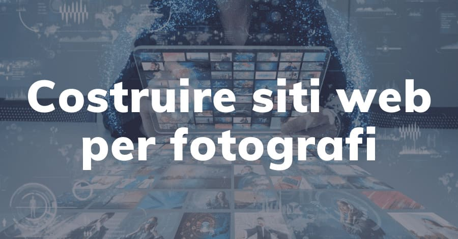 Sito web per fotografi: gli strumenti migliori per costruirne uno a tua misura.